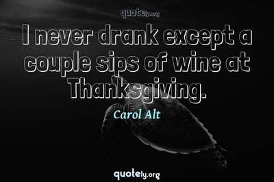 Photo Quote of I never drank except a couple sips of wine at Thanksgiving.