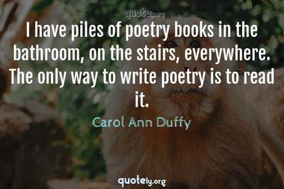 Photo Quote of I have piles of poetry books in the bathroom, on the stairs, everywhere. The only way to write poetry is to read it.