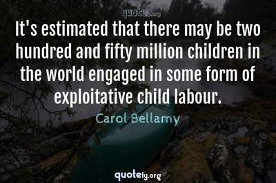 Photo Quote of It's estimated that there may be two hundred and fifty million children in the world engaged in some form of exploitative child labour.
