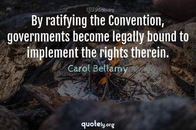 Photo Quote of By ratifying the Convention, governments become legally bound to implement the rights therein.