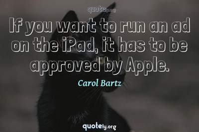 Photo Quote of If you want to run an ad on the iPad, it has to be approved by Apple.