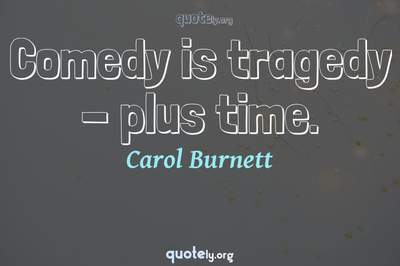 Photo Quote of Comedy is tragedy - plus time.
