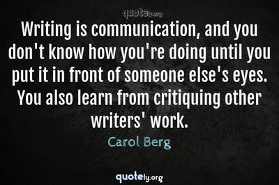 Photo Quote of Writing is communication, and you don't know how you're doing until you put it in front of someone else's eyes. You also learn from critiquing other writers' work.