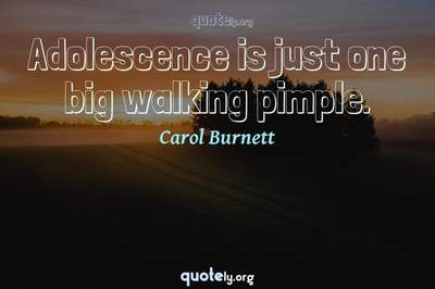 Photo Quote of Adolescence is just one big walking pimple.