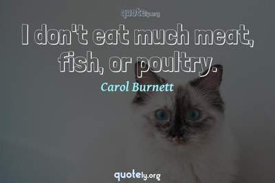 Photo Quote of I don't eat much meat, fish, or poultry.