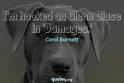 Photo Quote of I'm hooked on Glenn Close in 'Damages.'