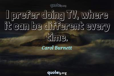 Photo Quote of I prefer doing TV, where it can be different every time.