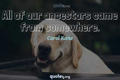 Photo Quote of All of our ancestors came from somewhere.