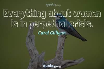 Photo Quote of Everything about women is in perpetual crisis.