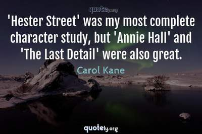 Photo Quote of 'Hester Street' was my most complete character study, but 'Annie Hall' and 'The Last Detail' were also great.