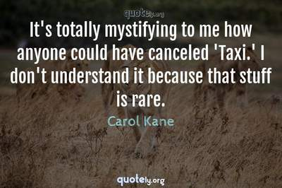 Photo Quote of It's totally mystifying to me how anyone could have canceled 'Taxi.' I don't understand it because that stuff is rare.