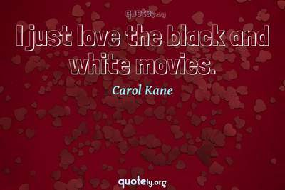 Photo Quote of I just love the black and white movies.
