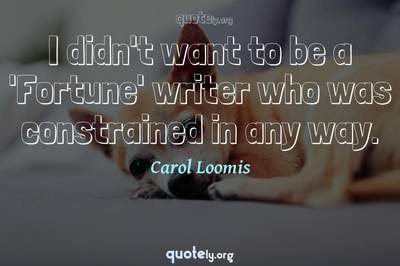 Photo Quote of I didn't want to be a 'Fortune' writer who was constrained in any way.