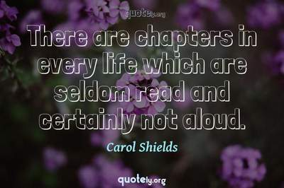 Photo Quote of There are chapters in every life which are seldom read and certainly not aloud.