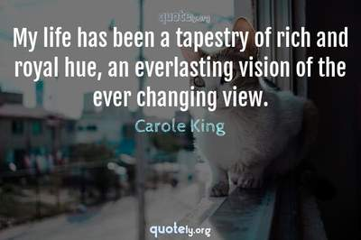 Photo Quote of My life has been a tapestry of rich and royal hue, an everlasting vision of the ever changing view.