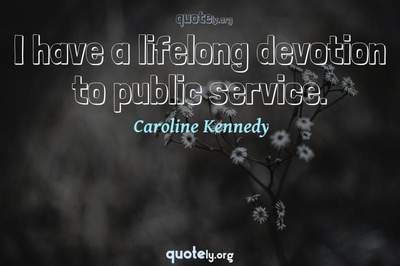 Photo Quote of I have a lifelong devotion to public service.
