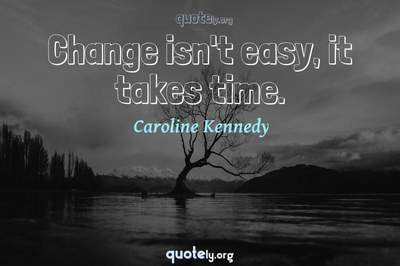 Photo Quote of Change isn't easy, it takes time.