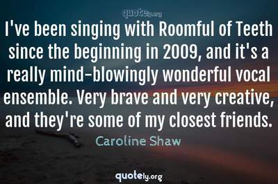 Photo Quote of I've been singing with Roomful of Teeth since the beginning in 2009, and it's a really mind-blowingly wonderful vocal ensemble. Very brave and very creative, and they're some of my closest friends.