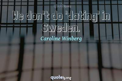 Photo Quote of We don't do 'dating' in Sweden.