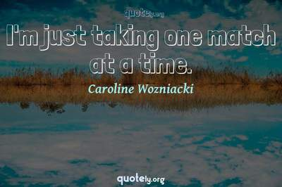 Photo Quote of I'm just taking one match at a time.
