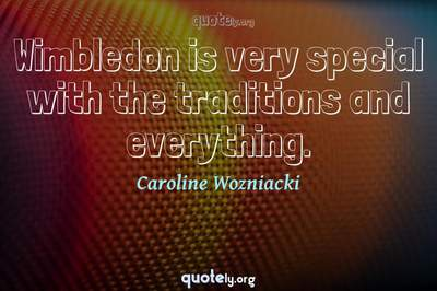 Photo Quote of Wimbledon is very special with the traditions and everything.