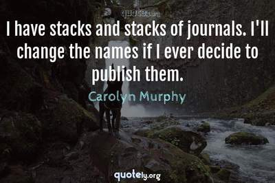 Photo Quote of I have stacks and stacks of journals. I'll change the names if I ever decide to publish them.