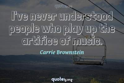 Photo Quote of I've never understood people who play up the artifice of music.