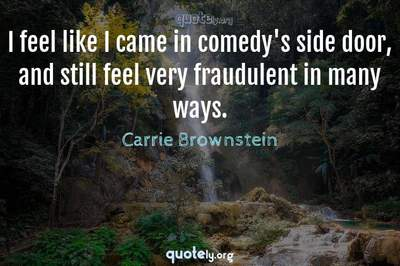 Photo Quote of I feel like I came in comedy's side door, and still feel very fraudulent in many ways.
