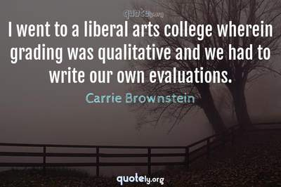 Photo Quote of I went to a liberal arts college wherein grading was qualitative and we had to write our own evaluations.