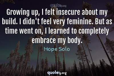 Photo Quote of Growing up, I felt insecure about my build. I didn't feel very feminine. But as time went on, I learned to completely embrace my body.