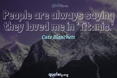 Photo Quote of People are always saying they loved me in 'Titanic.'