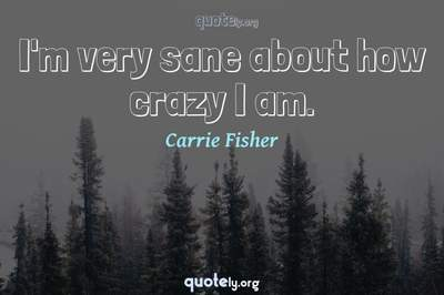 Photo Quote of I'm very sane about how crazy I am.