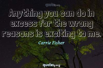 Photo Quote of Anything you can do in excess for the wrong reasons is exciting to me.