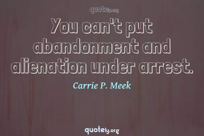 Photo Quote of You can't put abandonment and alienation under arrest.