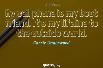 Photo Quote of My cell phone is my best friend. It's my lifeline to the outside world.