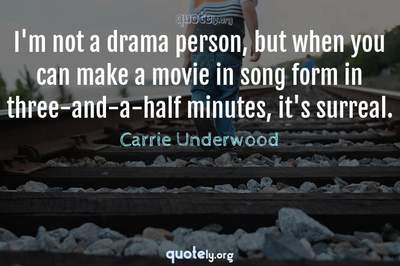 Photo Quote of I'm not a drama person, but when you can make a movie in song form in three-and-a-half minutes, it's surreal.