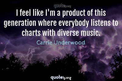 Photo Quote of I feel like I'm a product of this generation where everybody listens to charts with diverse music.