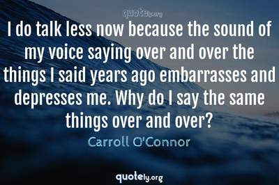 Photo Quote of I do talk less now because the sound of my voice saying over and over the things I said years ago embarrasses and depresses me. Why do I say the same things over and over?