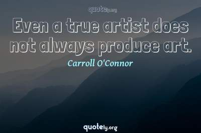 Photo Quote of Even a true artist does not always produce art.