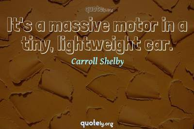 Photo Quote of It's a massive motor in a tiny, lightweight car.