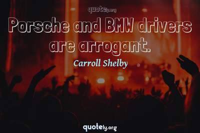 Photo Quote of Porsche and BMW drivers are arrogant.