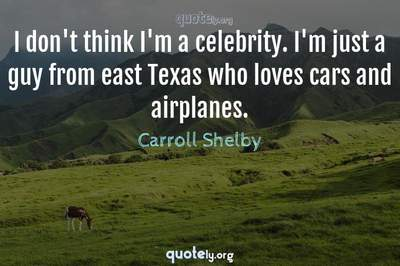 Photo Quote of I don't think I'm a celebrity. I'm just a guy from east Texas who loves cars and airplanes.