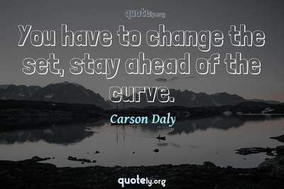 Photo Quote of You have to change the set, stay ahead of the curve.
