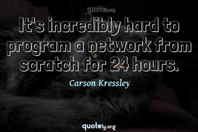 Photo Quote of It's incredibly hard to program a network from scratch for 24 hours.