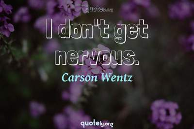 Photo Quote of I don't get nervous.