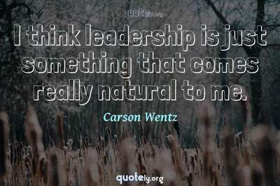 Photo Quote of I think leadership is just something that comes really natural to me.