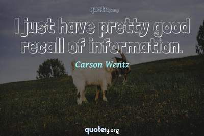 Photo Quote of I just have pretty good recall of information.
