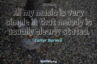 Photo Quote of All my music is very simple in that melody is usually clearly stated.
