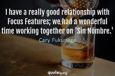 Photo Quote of I have a really good relationship with Focus Features; we had a wonderful time working together on 'Sin Nombre.'