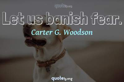 Photo Quote of Let us banish fear.